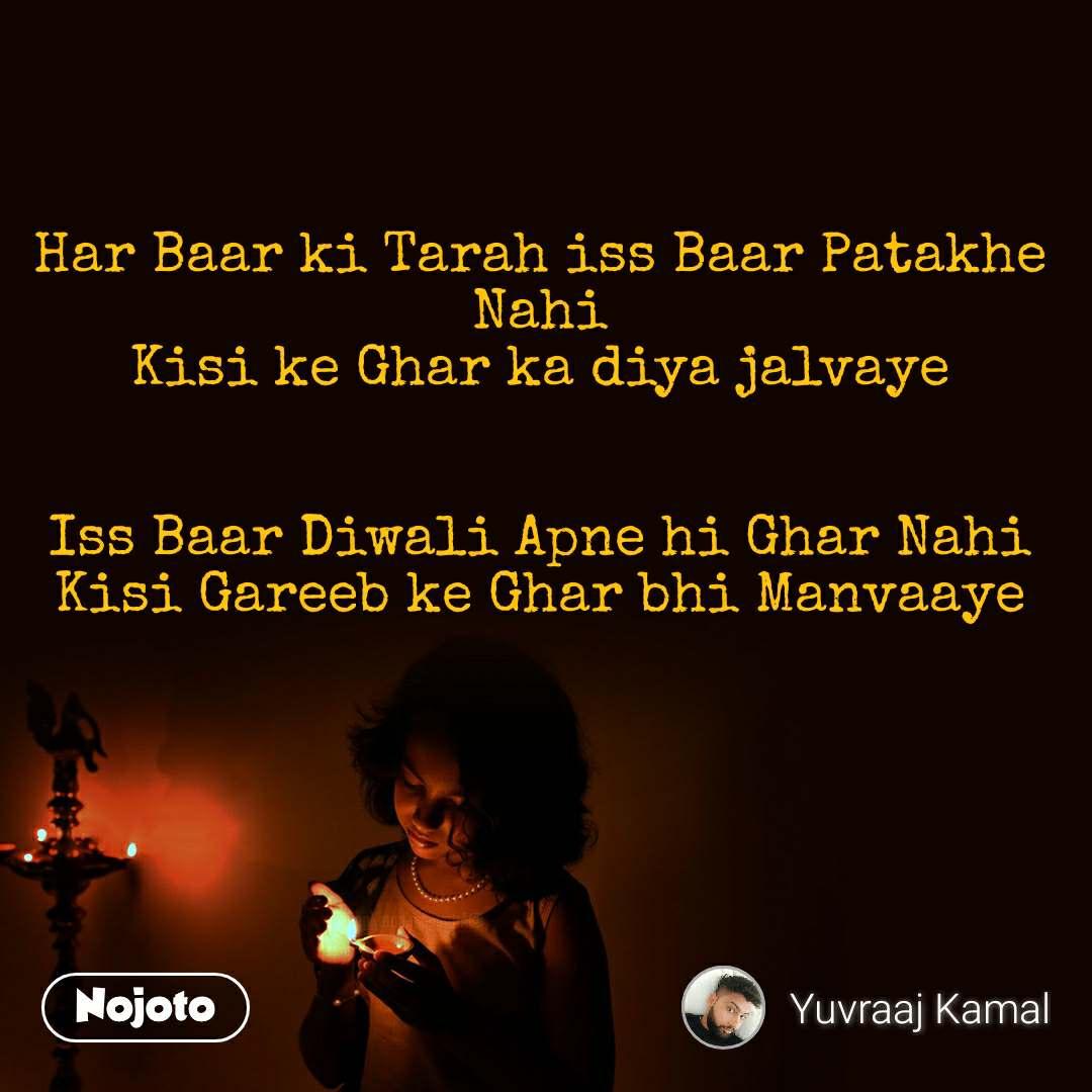 Har Baar ki Tarah iss Baar Patakhe Nahi Kisi ke Ghar ka diya jalvaye   Iss Baar Diwali Apne hi Ghar Nahi Kisi Gareeb ke Ghar bhi Manvaaye