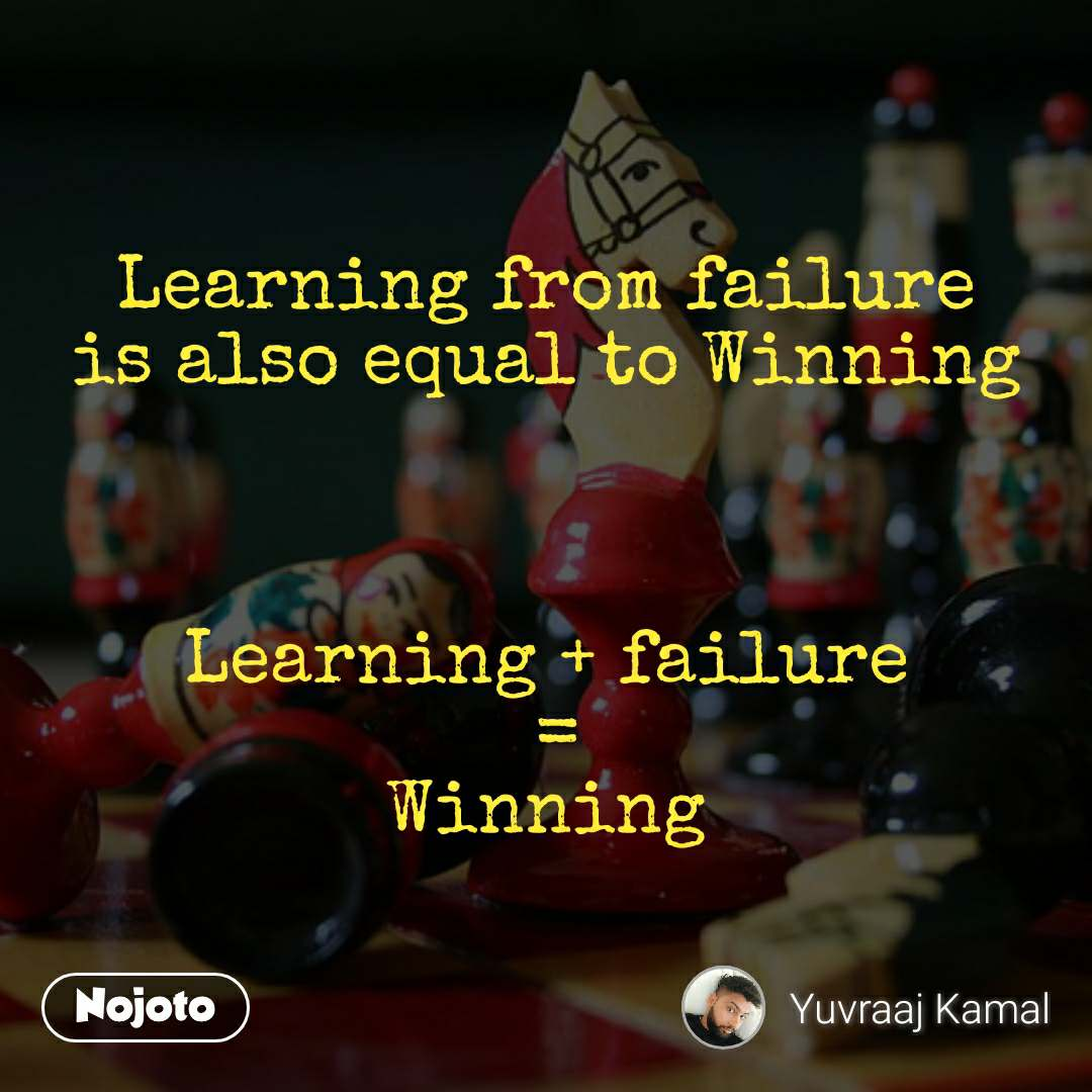 Learning from failure is also equal to Winning    Learning + failure  = Winning