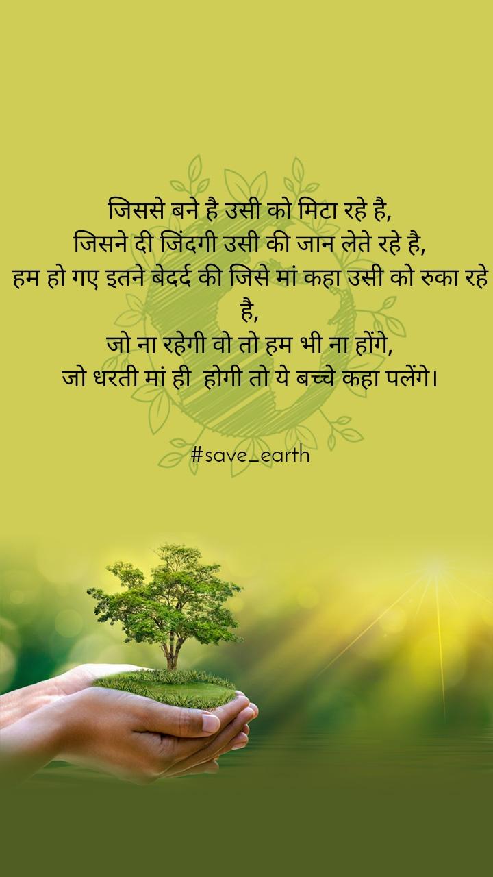 जिससे बने है उसी को मिटा रहे है, जिसने दी जिंदगी उसी की जान लेते रहे है, हम हो गए इतने बेदर्द की जिसे मां कहा उसी को रुका रहे है, जो ना रहेगी वो तो हम भी ना होंगे, जो धरती मां ही  होगी तो ये बच्चे कहा पलेंगे।   #save_earth