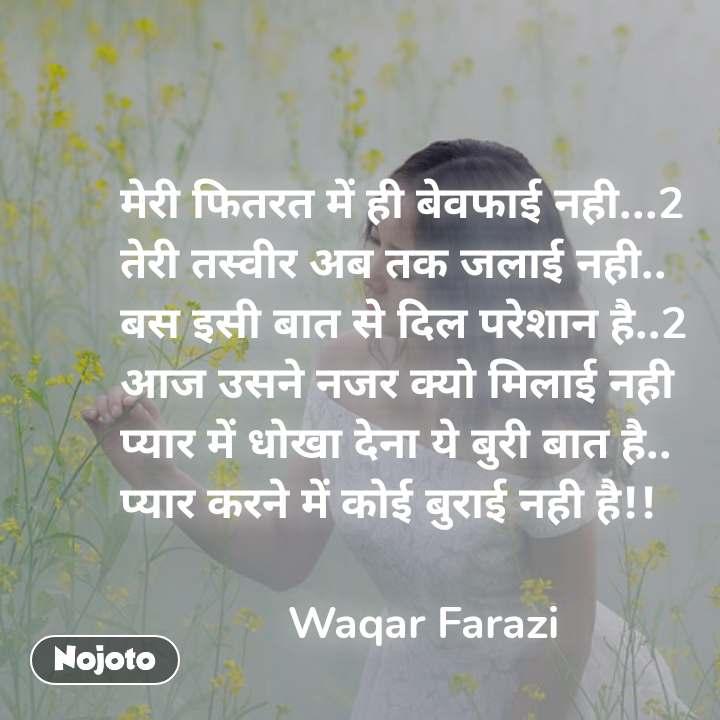 मेरी फितरत में ही बेवफाई नही...2 तेरी तस्वीर अब तक जलाई नही.. बस इसी बात से दिल परेशान है..2 आज उसने नजर क्यो मिलाई नही प्यार में धोखा देना ये बुरी बात है.. प्यार करने में कोई बुराई नही है!!                Waqar Farazi