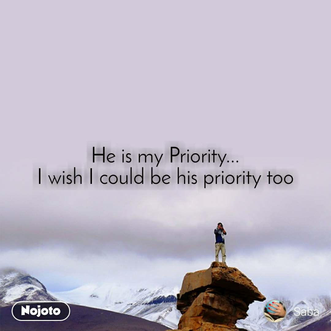 He is my Priority... I wish I could be his priority too