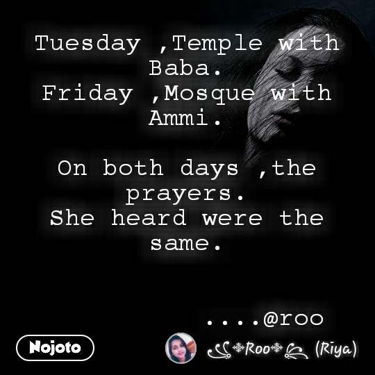 Tuesday ,Temple with Baba. Friday ,Mosque with Ammi.  On both days ,the prayers. She heard were the same.                                   ....@roo