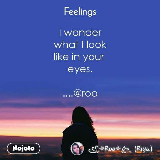 Feelings I wonder  what I look  like in your  eyes.      ....@roo