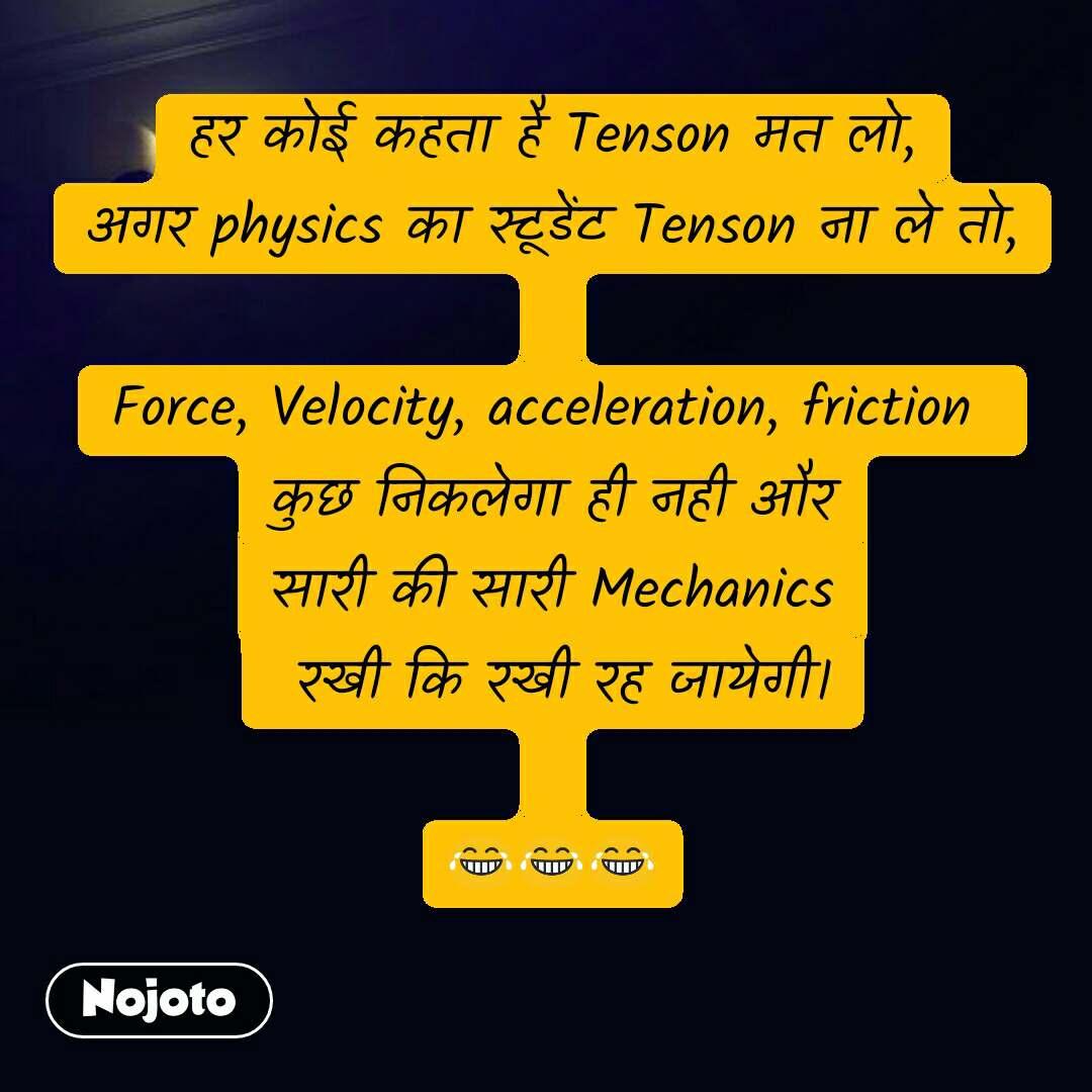 हर कोई कहता है Tenson मत लो, अगर physics का स्टूडेंट Tenson ना ले तो,  Force, Velocity, acceleration, friction  कुछ निकलेगा ही नही और सारी की सारी Mechanics  रखी कि रखी रह जायेगी।  😂😂😂