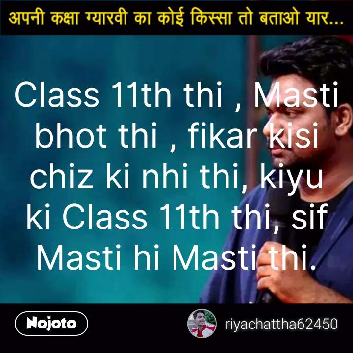 Kaksha Gyarvi Ka Koi Chatpata Kissa Batao Class 11th thi , Masti bhot thi , fikar kisi chiz ki nhi thi, kiyu ki Class 11th thi, sif Masti hi Masti thi. #NojotoQuote