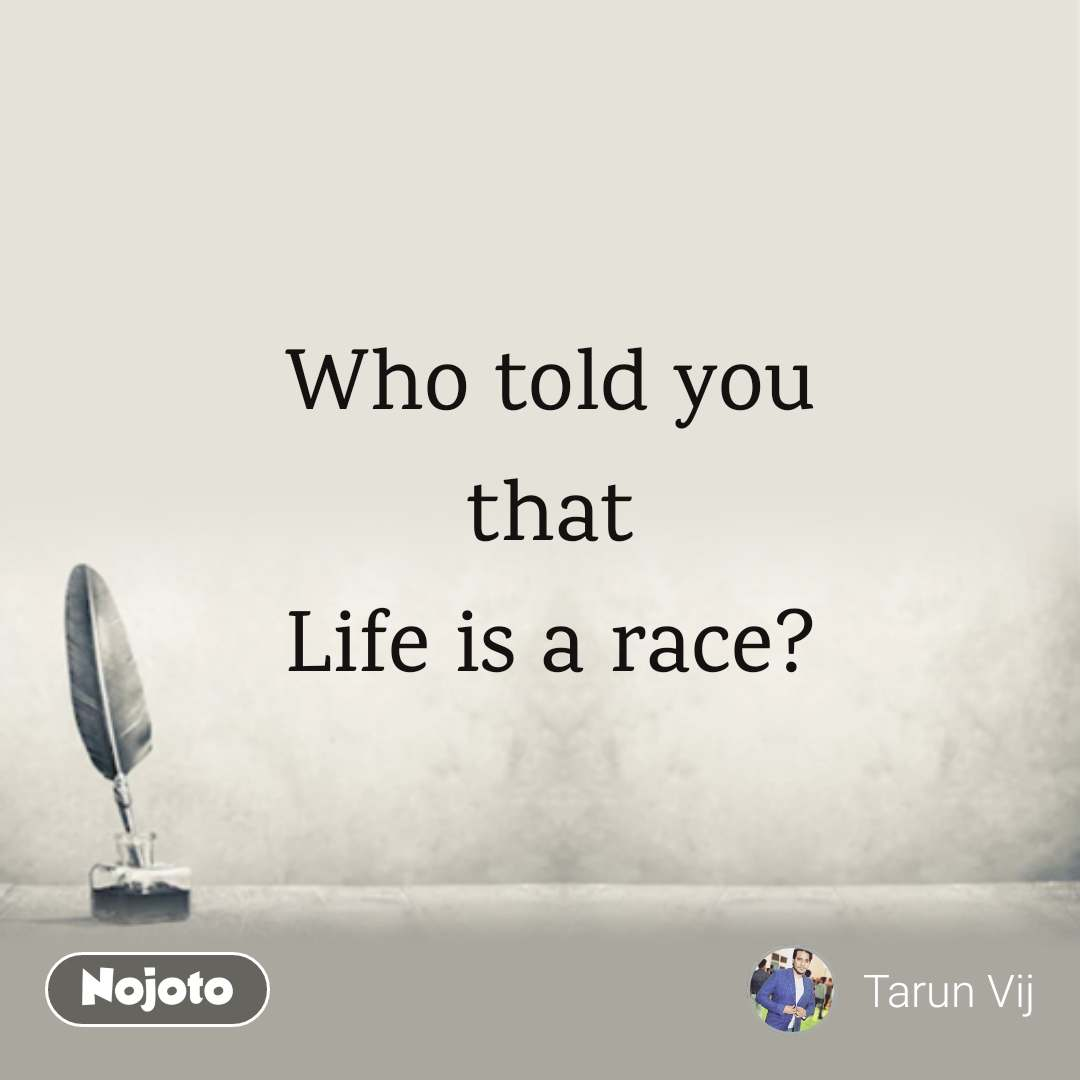 Who told you that Life is a race?