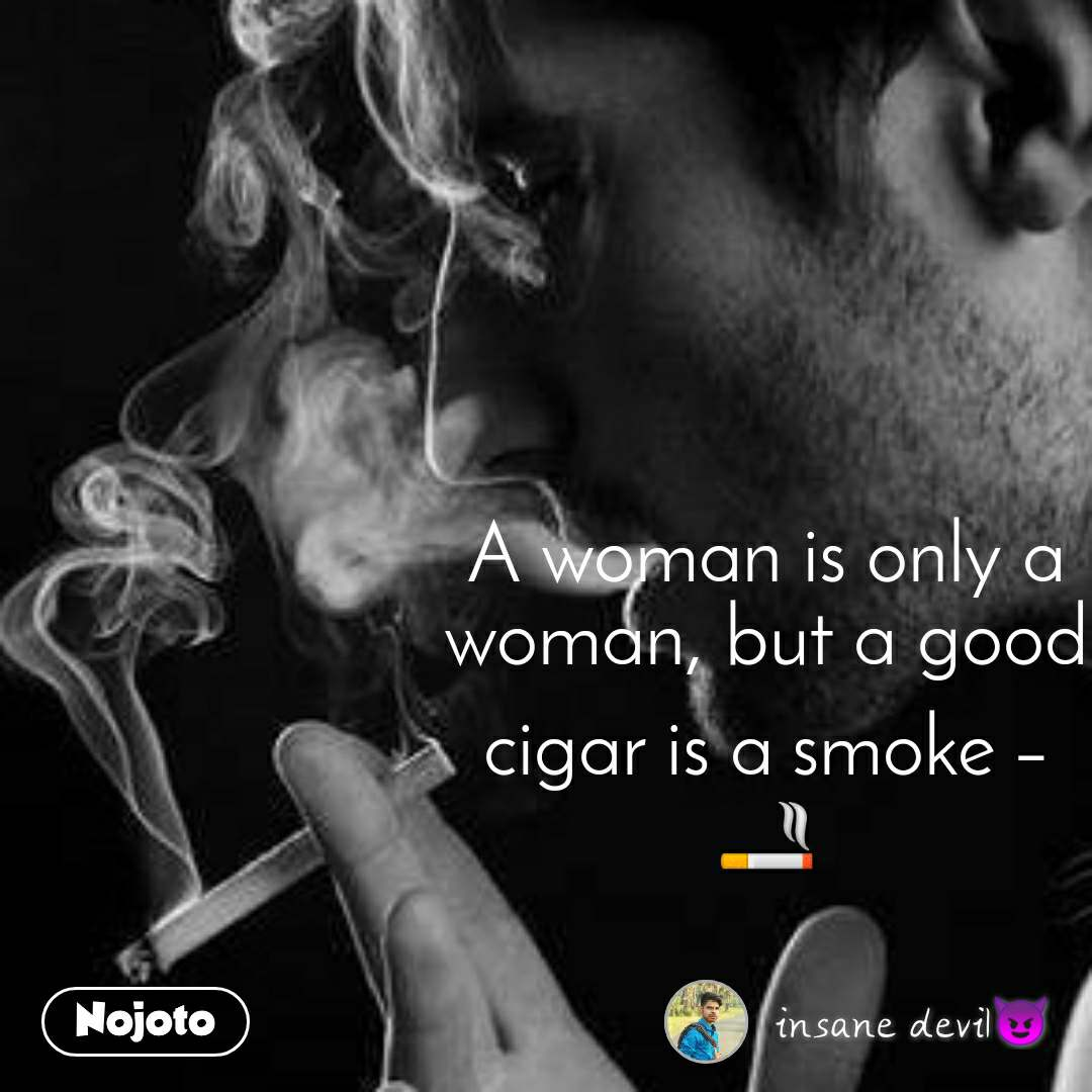 A woman is only a woman, but a good cigar is a smoke – 🚬
