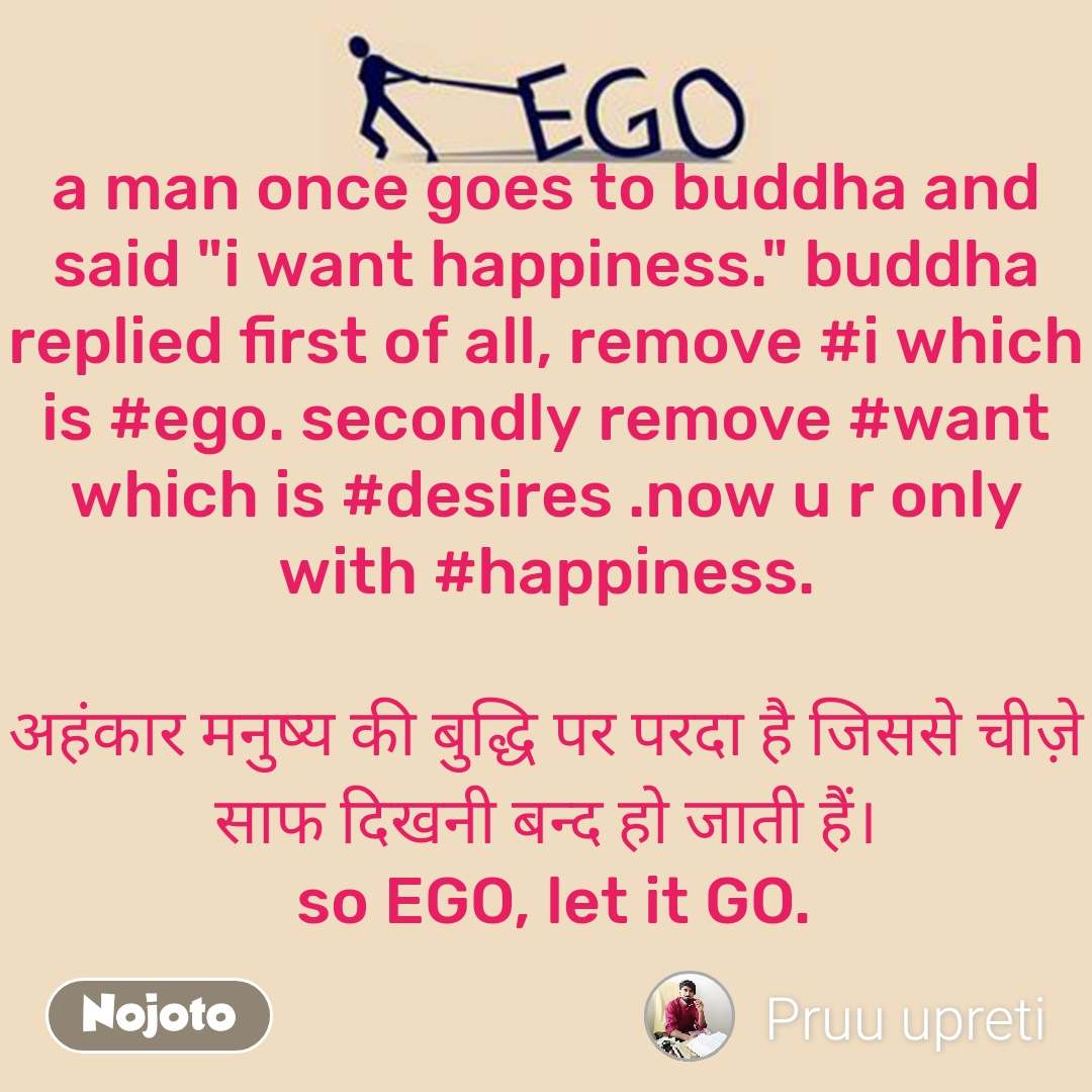 """Ego a man once goes to buddha and said """"i want happiness."""" buddha replied first of all, remove #i which is #ego. secondly remove #want which is #desires .now u r only with #happiness.  अहंकार मनुष्य की बुद्धि पर परदा है जिससे चीज़े साफ दिखनी बन्द हो जाती हैं।  so EGO, let it GO."""