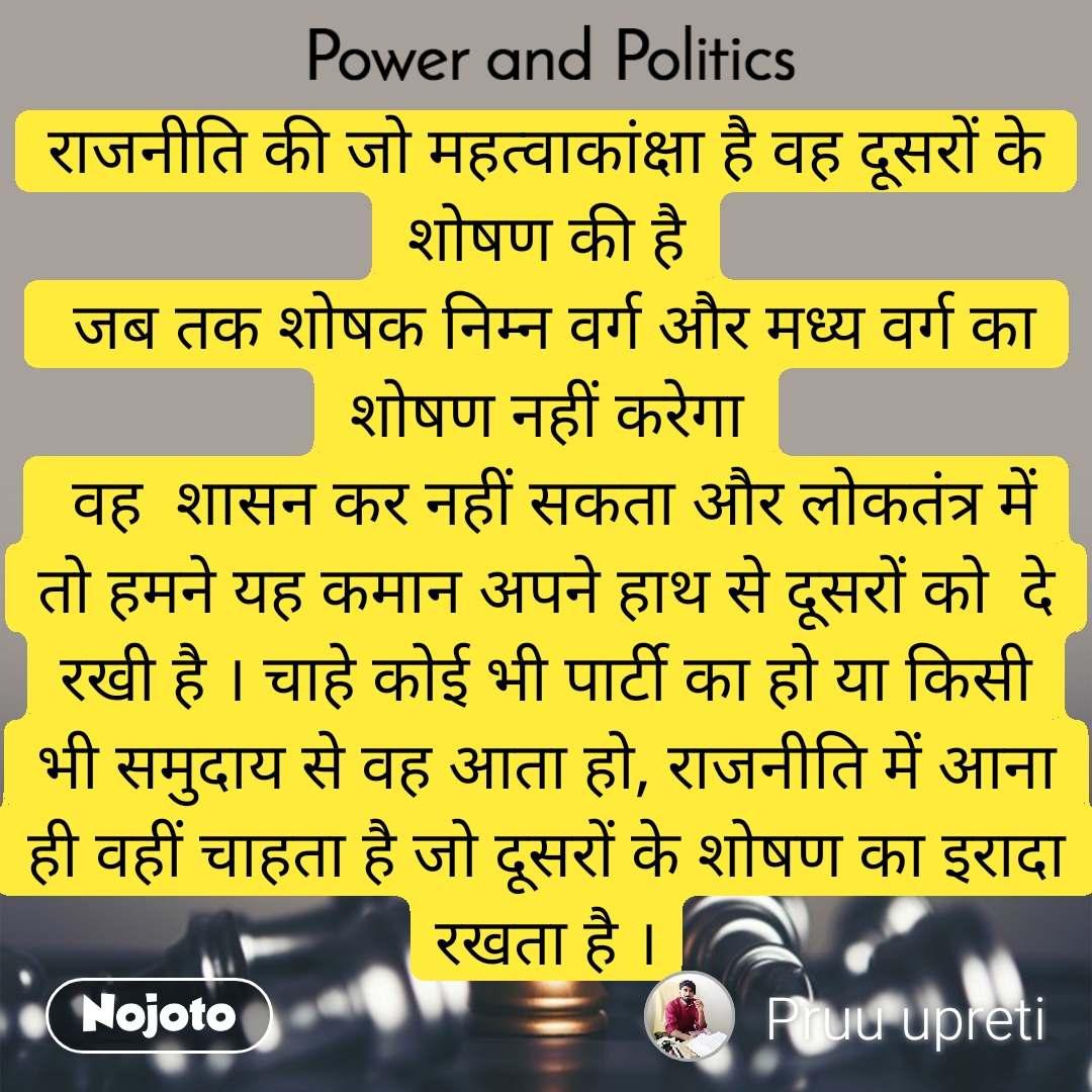 Power and Politics राजनीति की जो महत्वाकांक्षा है वह दूसरों के शोषण की है  जब तक शोषक निम्न वर्ग और मध्य वर्ग का शोषण नहीं करेगा  वह  शासन कर नहीं सकता और लोकतंत्र में तो हमने यह कमान अपने हाथ से दूसरों को  दे रखी है । चाहे कोई भी पार्टी का हो या किसी भी समुदाय से वह आता हो, राजनीति में आना ही वहीं चाहता है जो दूसरों के शोषण का इरादा रखता है ।