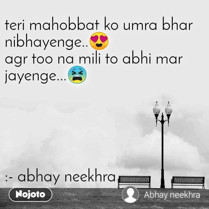 teri mahobbat ko umra bhar nibhayenge..😍 agr too na mili to abhi mar jayenge...😫      :- abhay neekhra