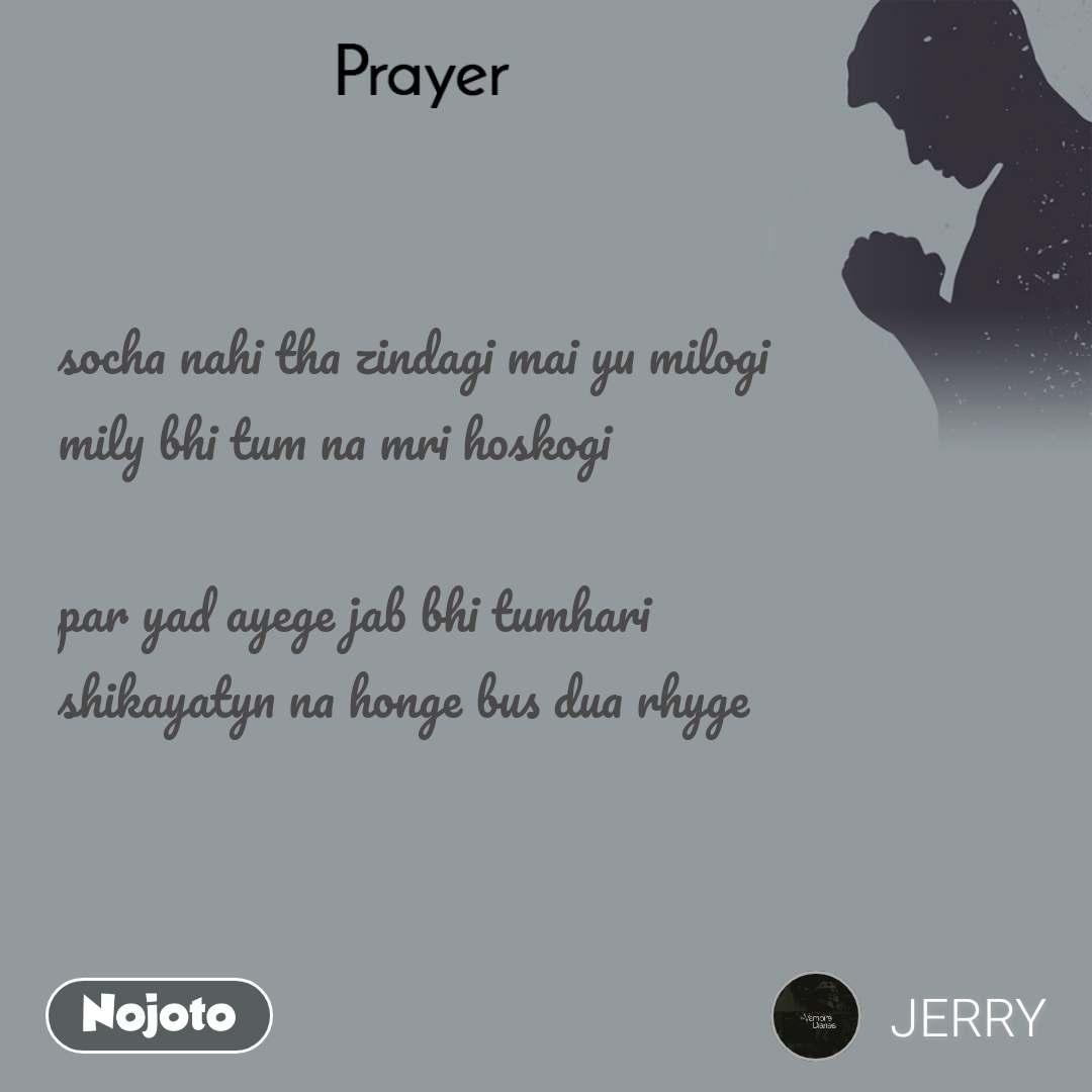 Prayer  socha nahi tha zindagi mai yu milogi mily bhi tum na mri hoskogi  par yad ayege jab bhi tumhari shikayatyn na honge bus dua rhyge