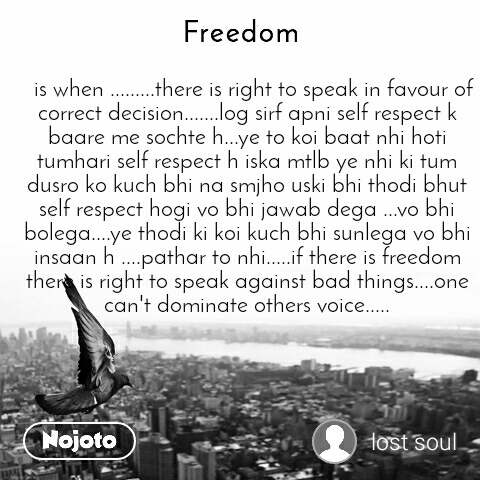 Freedom   is when .........there is right to speak in favour of correct decision.......log sirf apni self respect k baare me sochte h...ye to koi baat nhi hoti tumhari self respect h iska mtlb ye nhi ki tum dusro ko kuch bhi na smjho uski bhi thodi bhut self respect hogi vo bhi jawab dega ...vo bhi bolega....ye thodi ki koi kuch bhi sunlega vo bhi insaan h ....pathar to nhi.....if there is freedom there is right to speak against bad things....one can't dominate others voice.....