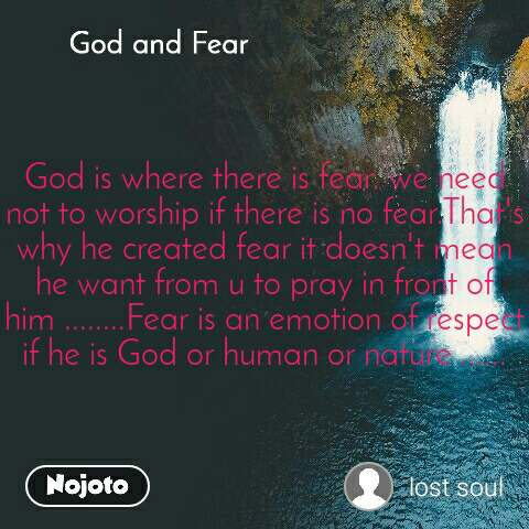 God and Fear God is where there is fear. we need not to worship if there is no fear.That's why he created fear it doesn't mean he want from u to pray in front of him ........Fear is an emotion of respect if he is God or human or nature ......