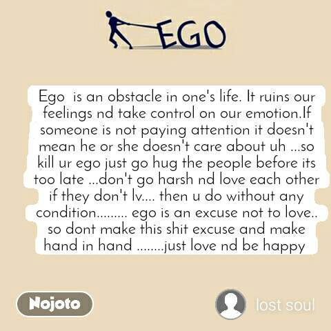 Ego Ego  is an obstacle in one's life. It ruins our feelings nd take control on our emotion.If someone is not paying attention it doesn't mean he or she doesn't care about uh ...so kill ur ego just go hug the people before its too late ...don't go harsh nd love each other if they don't lv.... then u do without any condition......... ego is an excuse not to love.. so dont make this shit excuse and make hand in hand ........just love nd be happy