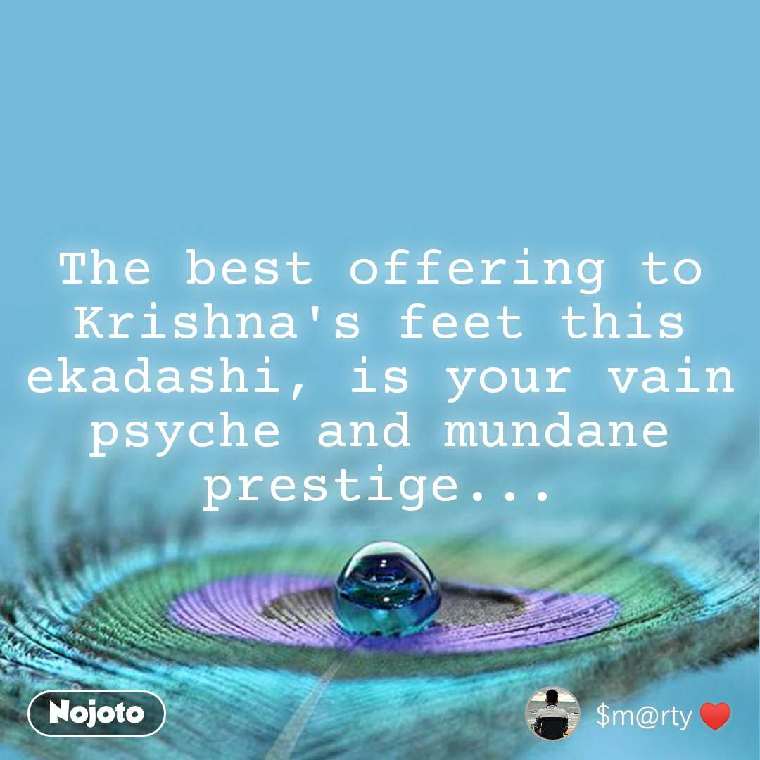 The best offering to Krishna's feet this ekadashi, is your vain psyche and mundane prestige...
