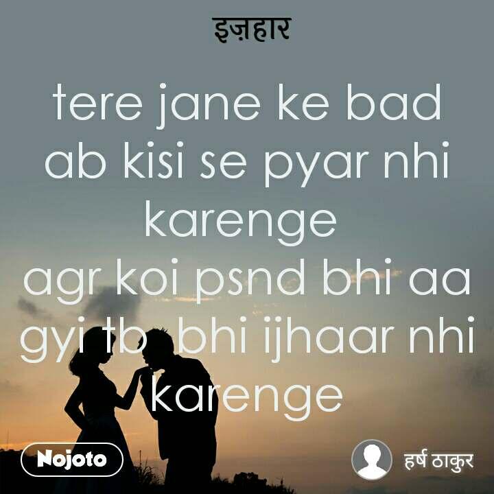 इज़हार tere jane ke bad ab kisi se pyar nhi karenge  agr koi psnd bhi aa gyi tb  bhi ijhaar nhi karenge
