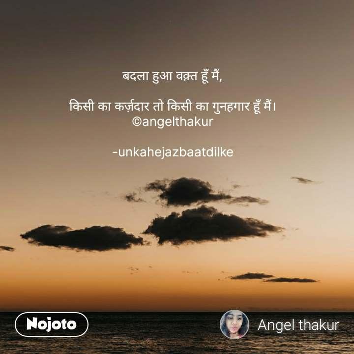 बदला हुआ वक़्त हूँ मैं,  किसी का कर्ज़दार तो किसी का गुनहगार हूँ मैं। ©angelthakur  -unkahejazbaatdilke #NojotoQuote