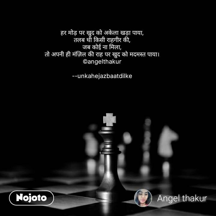 हर मोड़ पर खुद को अकेला खड़ा पाया, तलब थी किसी राहगीर की, जब कोई ना मिला, तो अपनी ही मंज़िल की राह पर खुद को मदमस्त पाया। ©angelthakur  --unkahejazbaatdilke #NojotoQuote