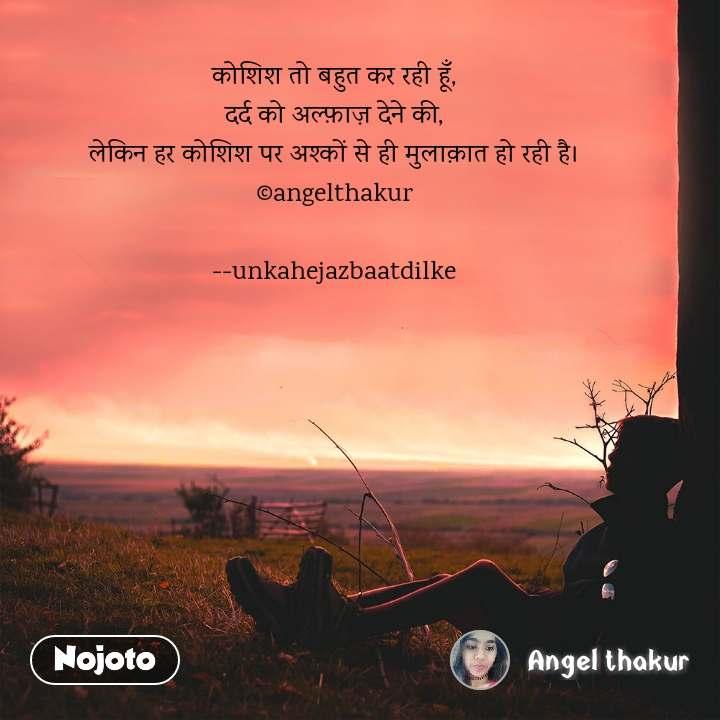 कोशिश तो बहुत कर रही हूँ, दर्द को अल्फ़ाज़ देने की, लेकिन हर कोशिश पर अश्कों से ही मुलाक़ात हो रही है। ©angelthakur  --unkahejazbaatdilke #NojotoQuote