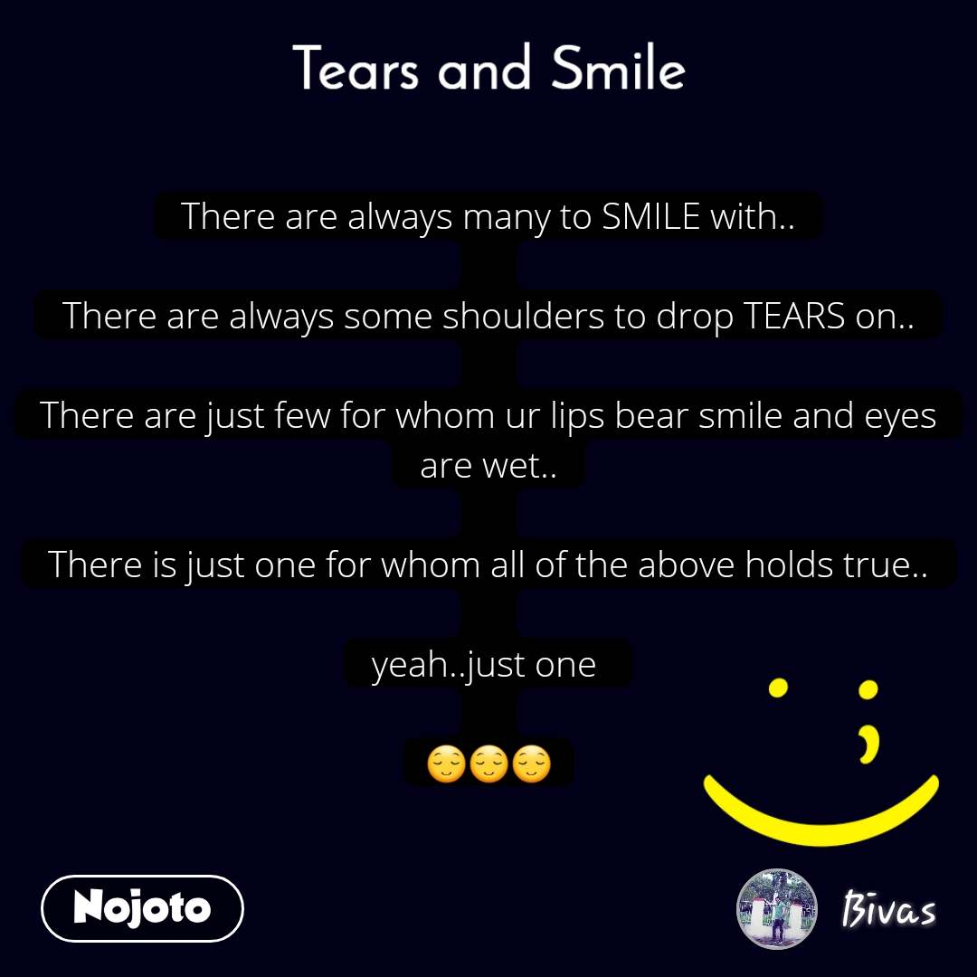 Tears and Smile  There are always many to SMILE with..  There are always some shoulders to drop TEARS on..  There are just few for whom ur lips bear smile and eyes are wet..  There is just one for whom all of the above holds true..  yeah..just one   😌😌😌