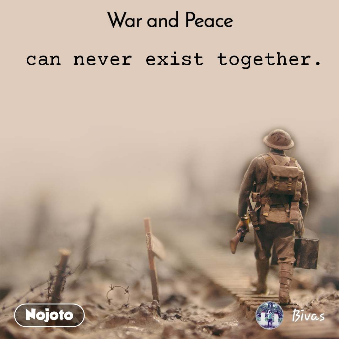 War and Peace    can never exist together.