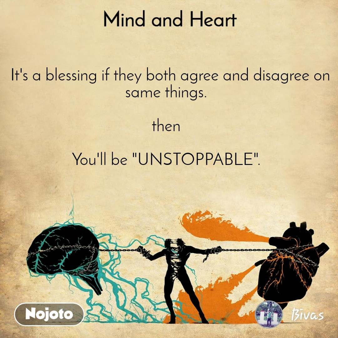 """Mind and Heart    It's a blessing if they both agree and disagree on same things.  then  You'll be """"UNSTOPPABLE""""."""