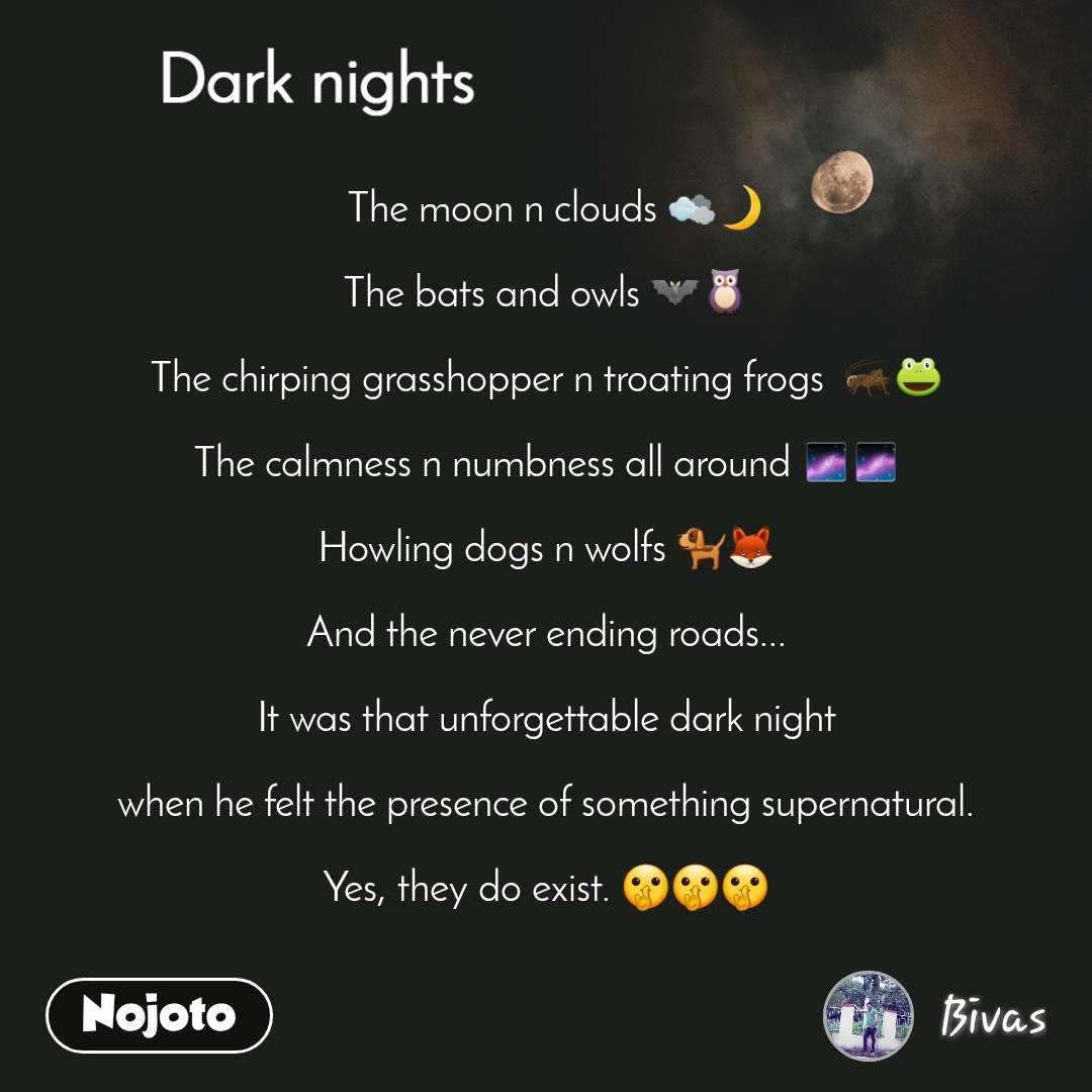 Dark nights   The moon n clouds 🌫🌙  The bats and owls 🦇🦉  The chirping grasshopper n troating frogs  🦗🐸  The calmness n numbness all around 🌌🌌  Howling dogs n wolfs 🐕🦊  And the never ending roads...  It was that unforgettable dark night  when he felt the presence of something supernatural.  Yes, they do exist. 🤫🤫🤫
