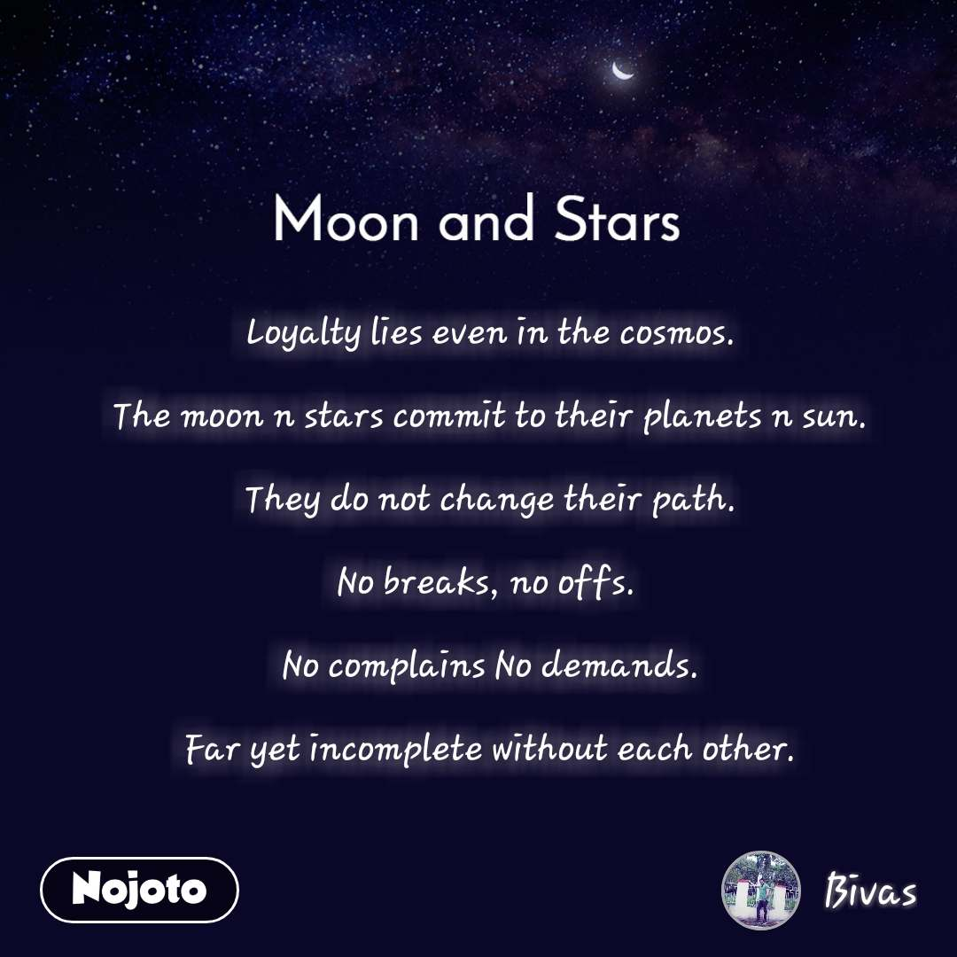 Moon and Stars  Loyalty lies even in the cosmos.  The moon n stars commit to their planets n sun.  They do not change their path.  No breaks, no offs.   No complains No demands.  Far yet incomplete without each other.