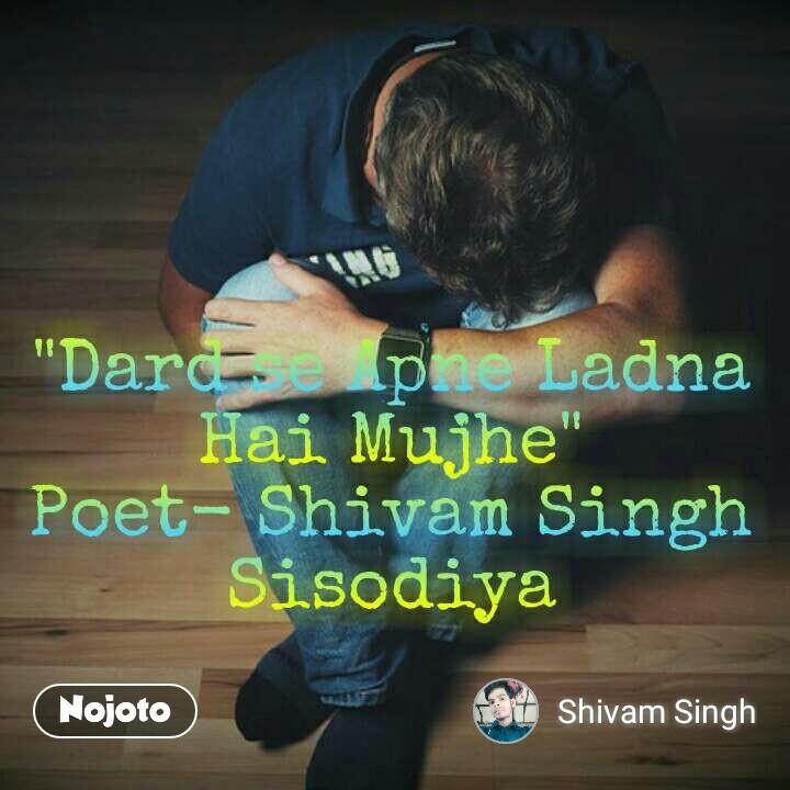 """""""Dard se Apne Ladna Hai Mujhe"""" Poet- Shivam Singh Sisodiya"""