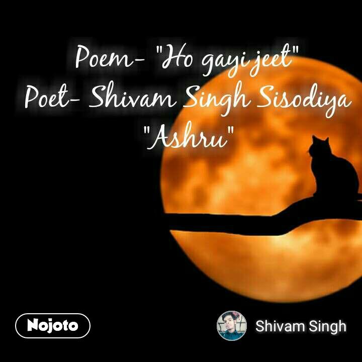 """Poem- """"Ho gayi jeet"""" Poet- Shivam Singh Sisodiya """"Ashru"""""""