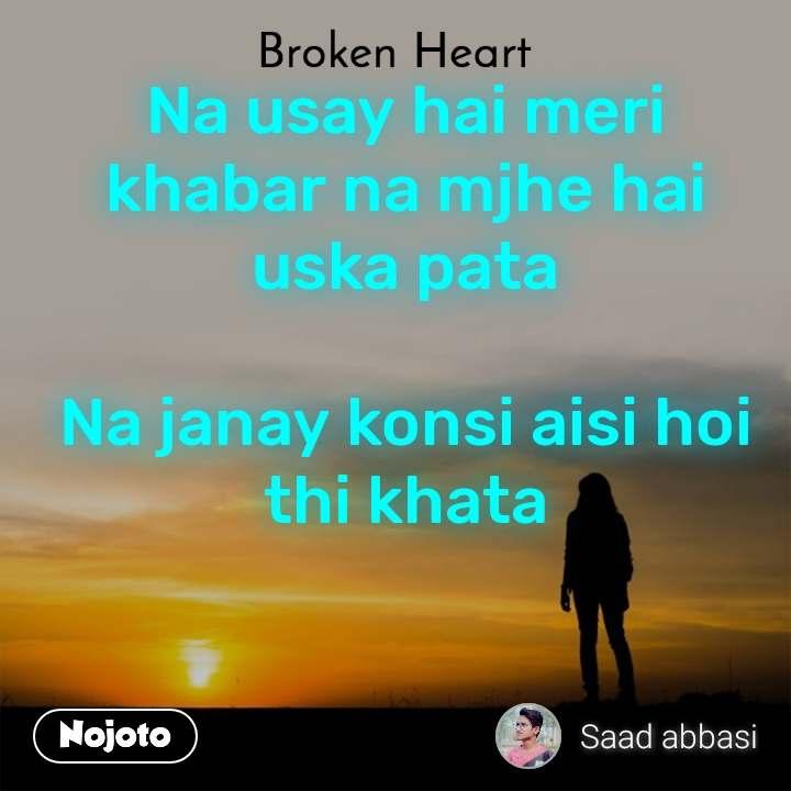 Broken heart Na usay hai meri khabar na mjhe hai uska pata  Na janay konsi aisi hoi thi khata