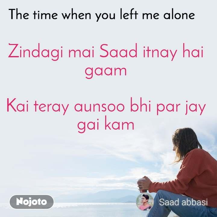 The time when you left me alone Zindagi mai Saad itnay hai gaam  Kai teray aunsoo bhi par jay gai kam