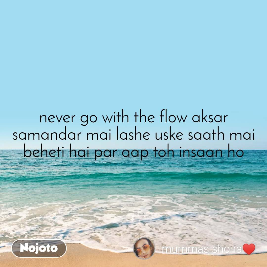 never go with the flow aksar  samandar mai lashe uske saath mai beheti hai par aap toh insaan ho