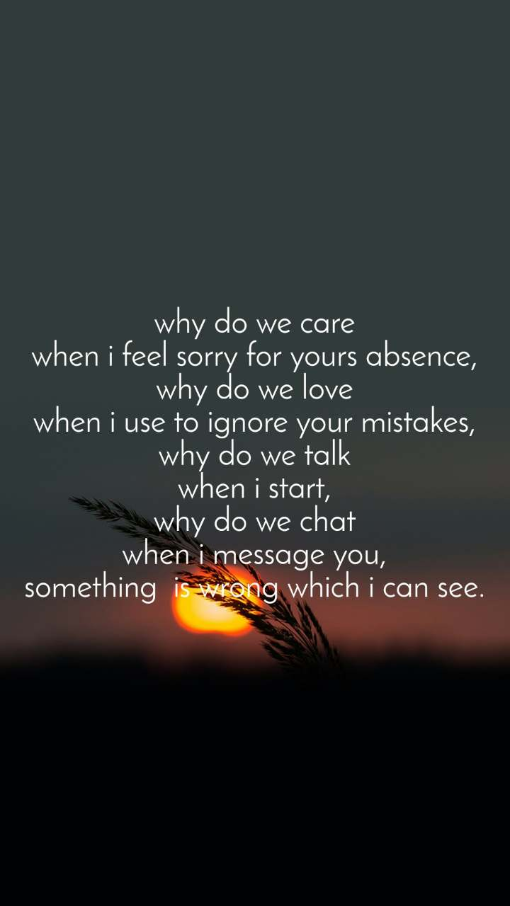why do we care when i feel sorry for yours absence, why do we love when i use to ignore your mistakes, why do we talk when i start, why do we chat when i message you, something  is wrong which i can see.