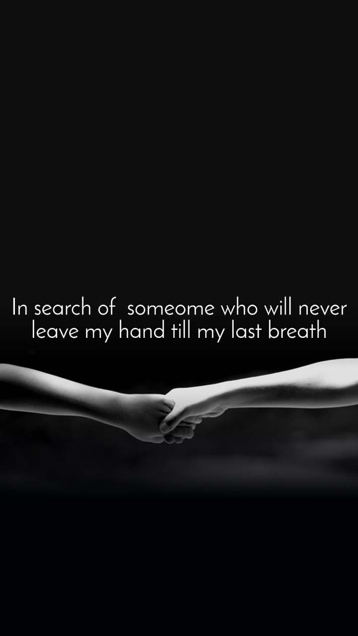 In search of  someome who will never leave my hand till my last breath
