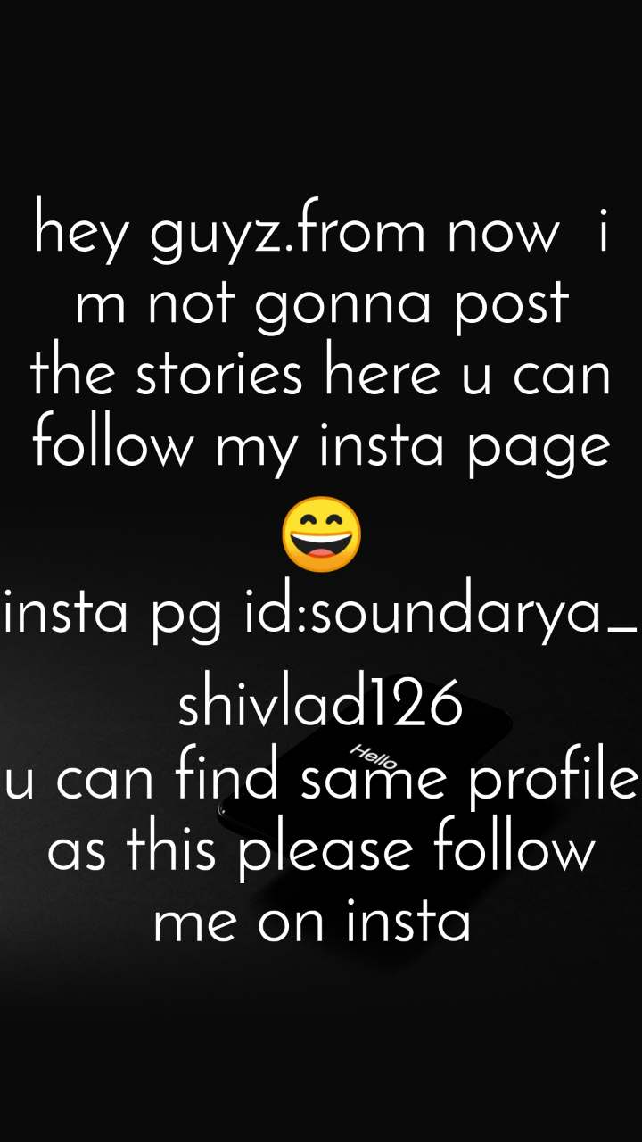 hey guyz.from now  i m not gonna post the stories here u can follow my insta page😄 insta pg id:soundarya_shivlad126 u can find same profile as this please follow me on insta