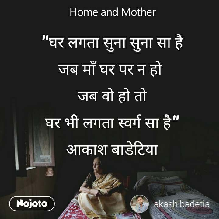 "Home and Mother  ""घर लगता सुना सुना सा है जब माँ घर पर न हो  जब वो हो तो घर भी लगता स्वर्ग सा है"" आकाश बाडेटिया"