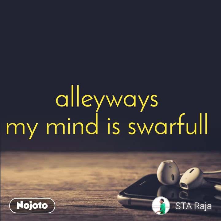 alleyways  my mind is swarfull