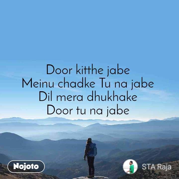 Door kitthe jabe  Meinu chadke Tu na jabe  Dil mera dhukhake  Door tu na jabe