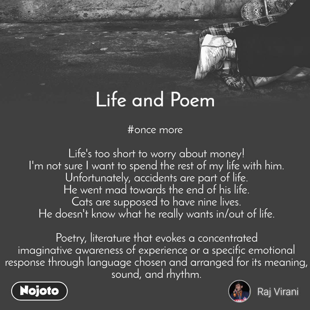 Life and Poem #once more   Life's too short to worry about money! I'm not sure I want to spend the rest of my life with him. Unfortunately, accidents are part of life. He went mad towards the end of his life. Cats are supposed to have nine lives. He doesn't know what he really wants in/out of life.  Poetry, literature that evokes a concentrated imaginative awareness of experience or a specific emotional response through language chosen and arranged for its meaning, sound, and rhythm.