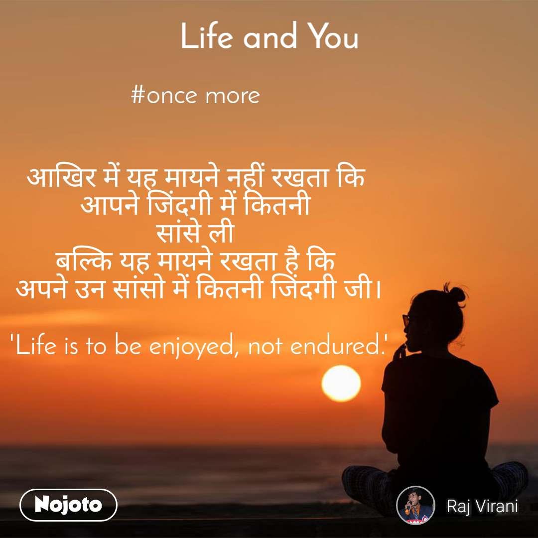 Life and You  #once more    आखिर में यह मायने नहीं रखता कि  आपने जिंदगी में कितनी  सांसे ली  बल्कि यह मायने रखता है कि  अपने उन सांसो में कितनी जिंदगी जी।  'Life is to be enjoyed, not endured.'