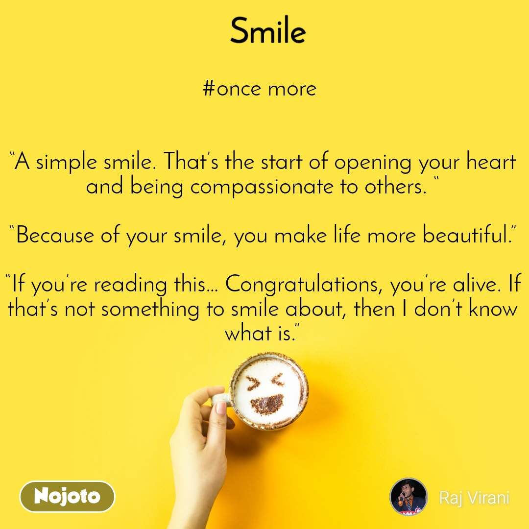 "Smile  #once more    ""A simple smile. That's the start of opening your heart and being compassionate to others. ""  ""Because of your smile, you make life more beautiful.""  ""If you're reading this… Congratulations, you're alive. If that's not something to smile about, then I don't know what is."""