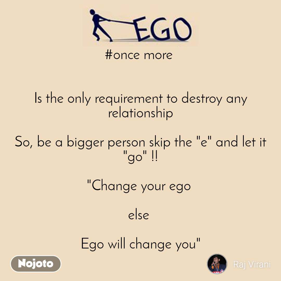 """Ego #once more    Is the only requirement to destroy any relationship  So, be a bigger person skip the """"e"""" and let it """"go"""" !!  """"Change your ego   else   Ego will change you"""""""
