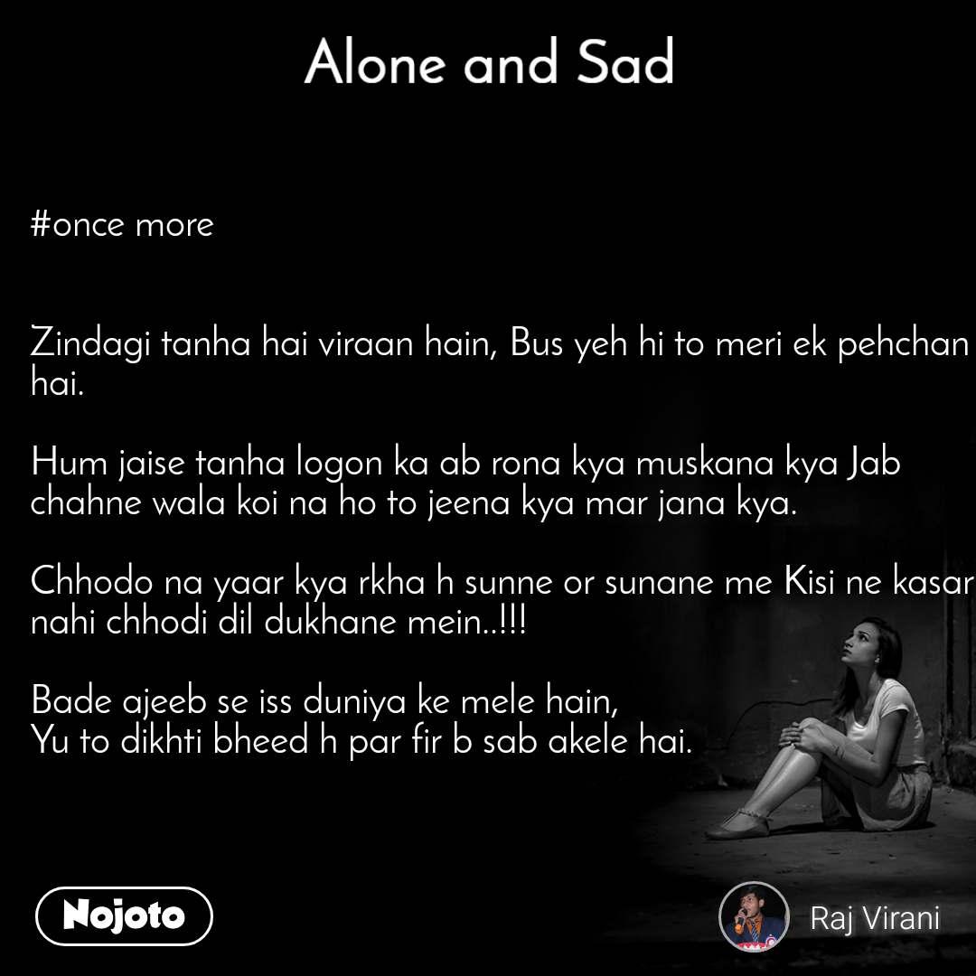 Alone and You  #once more    Zindagi tanha hai viraan hain, Bus yeh hi to meri ek pehchan hai.  Hum jaise tanha logon ka ab rona kya muskana kya Jab chahne wala koi na ho to jeena kya mar jana kya.  Chhodo na yaar kya rkha h sunne or sunane me Kisi ne kasar nahi chhodi dil dukhane mein..!!!  Bade ajeeb se iss duniya ke mele hain,  Yu to dikhti bheed h par fir b sab akele hai.