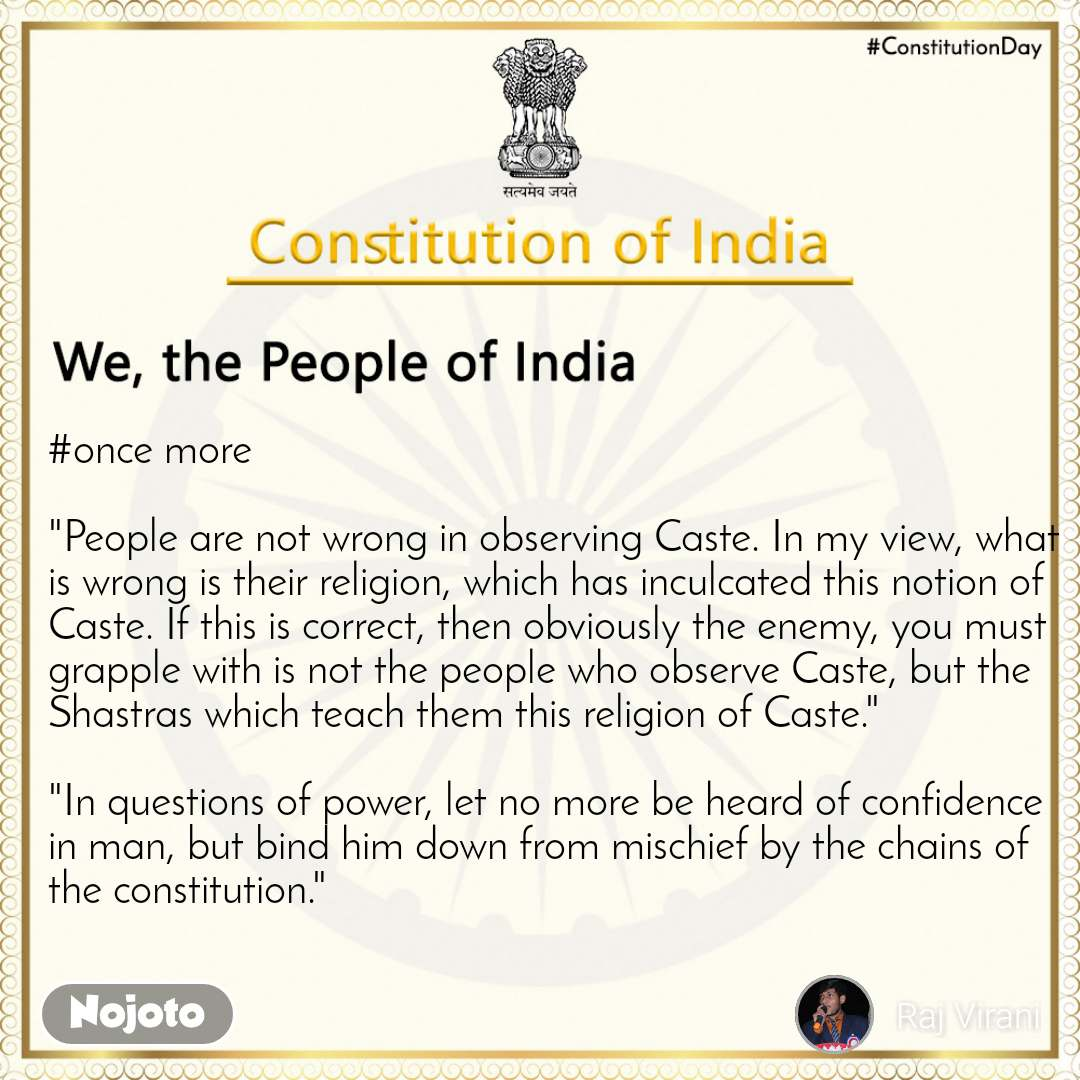 """We, the People of India  #once more   """"People are not wrong in observing Caste. In my view, what is wrong is their religion, which has inculcated this notion of Caste. If this is correct, then obviously the enemy, you must grapple with is not the people who observe Caste, but the Shastras which teach them this religion of Caste.""""  """"In questions of power, let no more be heard of confidence in man, but bind him down from mischief by the chains of the constitution."""""""