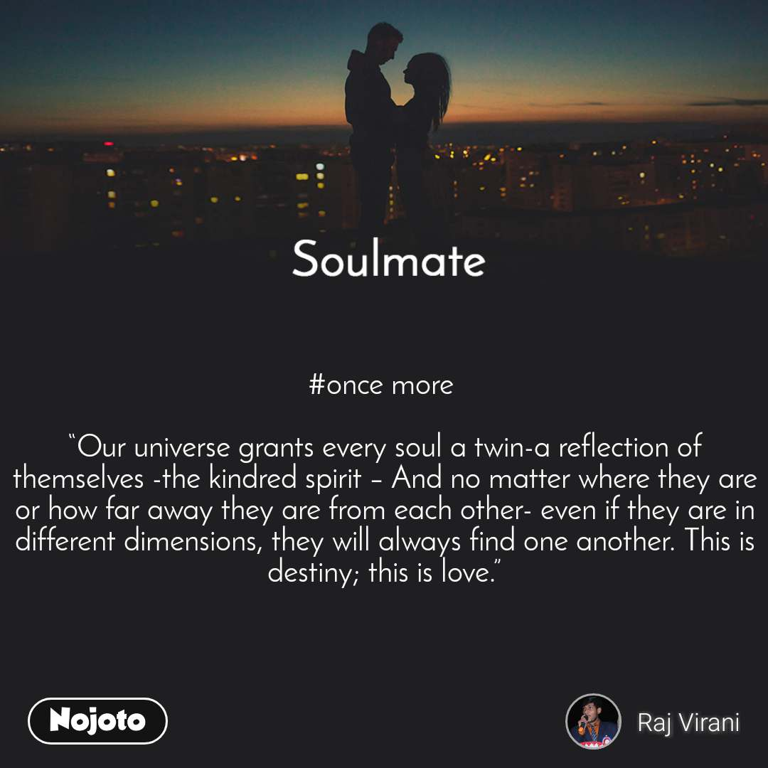 "Soulmate #once more   ""Our universe grants every soul a twin-a reflection of themselves -the kindred spirit – And no matter where they are or how far away they are from each other- even if they are in different dimensions, they will always find one another. This is destiny; this is love."""