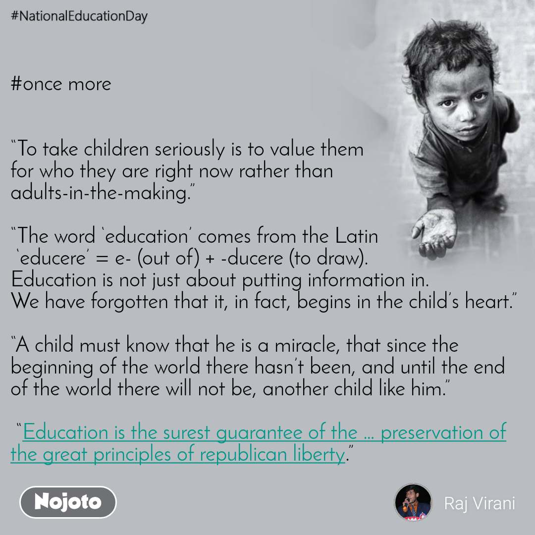 "#NationalEducationDay #once more    ""To take children seriously is to value them  for who they are right now rather than  adults-in-the-making.""  ""The word 'education' comes from the Latin  'educere' = e- (out of) + -ducere (to draw).  Education is not just about putting information in.  We have forgotten that it, in fact, begins in the child's heart.""  ""A child must know that he is a miracle, that since the beginning of the world there hasn't been, and until the end of the world there will not be, another child like him.""   ""Education is the surest guarantee of the … preservation of the great principles of republican liberty."""
