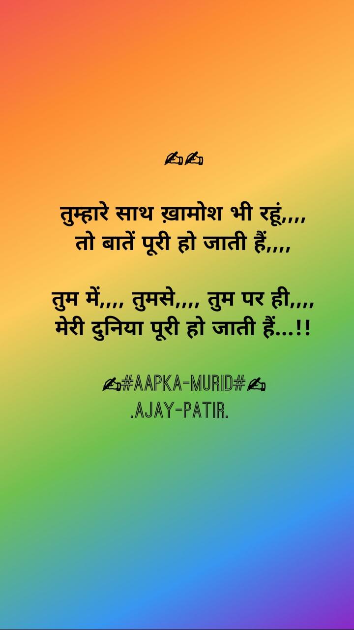 ✍✍  तुम्हारे साथ ख़ामोश भी रहूं,,,, तो बातें पूरी हो जाती हैं,,,,  तुम में,,,, तुमसे,,,, तुम पर ही,,,, मेरी दुनिया पूरी हो जाती हैं...!!  ✍#Aapka-murid#✍ .Ajay-patir.