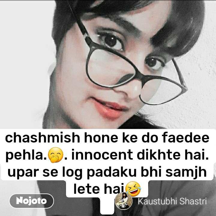 chashmish hone ke do faedee pehla.🤭. innocent dikhte hai. upar se log padaku bhi samjh lete hai🤣