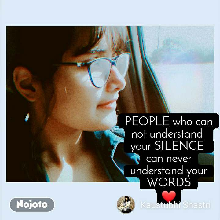 PEOPLE who can not understand  your SILENCE  can never understand your WORDS ❤